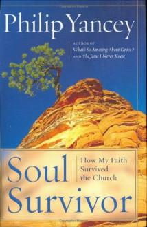 Soul Survivor: How My Faith Survived the Church - Philip Yancey