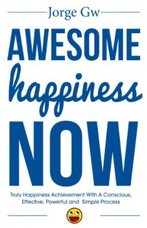 Awesome Happiness Now: Truly Happiness Achievement With A Conscious, Effective, Positive, Powerful and Simple Process -