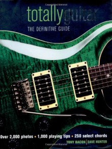 Totally Guitar: The Definitive Guide - Tony Bacon, Tony Bacon