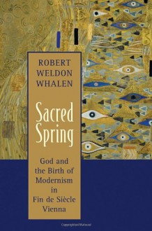 Sacred Spring: God and the Birth of Modernism in Fin de Siecle Vienna - Robert Weldon Whalen