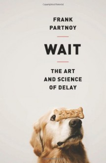 Wait: The Art and Science of Delay - Frank Partnoy