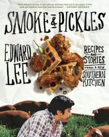 Smoke and Pickles: Recipes and Stories from a New Southern Kitchen - Edward Lee