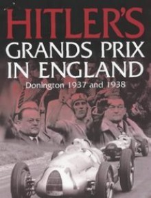 Hitler's Grands Prix in England: Donington 1937 and 1938 - Christopher Hilton