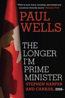 The Longer I'm Prime Minister: Stephen Harper and Canada, 2006- - Paul Wells