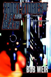 Short Stories of Life and Death: Complexities of the Human Experience - Bob Weir