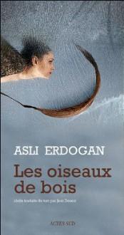 Les Oiseaux De Bois - Aslı Erdoğan, Jean Descat