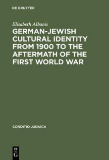 German-Jewish Cultural Identity from 1900 to the Aftermath of the First World War: A Comparative Study of Moritz Goldstein, Julius Bab and Ernst Lissauer - Elisabeth Albanis