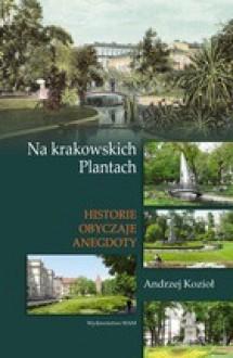 Na krakowskich Plantach. Historie, obyczaje, anegdoty - Andrzej Kozioł