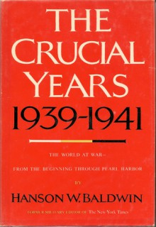 The Crucial Years 1939-1941: The World at War - From the Beginning Through Pearl Harbor - Hanson W. Baldwin