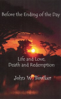 Before the Ending of the Day: Life and Love, Death and Redemption - John Bowker