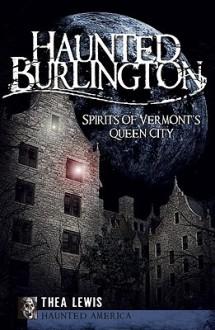 Haunted Burlington: Spirits of Vermont's Queen City (Haunted America) - Thea Lewis
