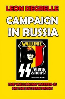 Campaign in Russia: The Wallonian Waffen-SS on the Eastern Front - Leon Degrelle