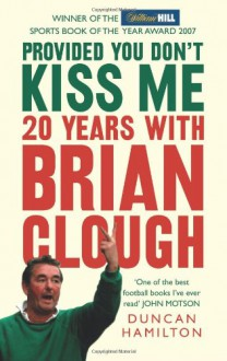 Provided You Don't Kiss Me: 20 Years with Brian Clough - DUNCAN HAMILTON