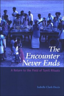 The Encounter Never Ends: A Return to the Field of Tamil Rituals (S U N Y Series in Hindu Studies) - Isabelle Clark-Deces