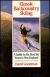 Classic Backcountry Skiing: A Guide to the Best Ski Tours in New England - David Goodman