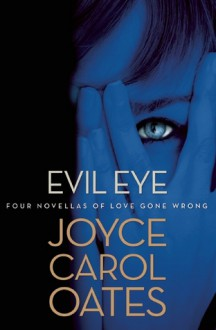 Evil Eye: Four Novellas of Love Gone Wrong - Joyce Carol Oates