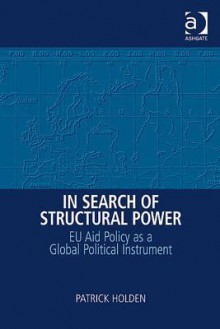 In Search of Structural Power: Eu Aid Policy as a Global Political Instrument - Patrick Holden