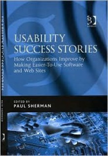 Usability Success Stories: How Organizations Improve by Making Easier-To-Use Software and Web Sites - Paul Sherman