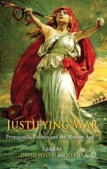 Justifying War: Propaganda, Politics and the Modern Age - David Welch, Jo Fox
