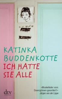 Ich hatte sie alle: Erzählungen - Katinka Buddenkotte