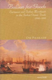 Bullion for Goods: European and Indian Merchants in the Indian Ocean Trade, 1500-1800 - Prakash Om