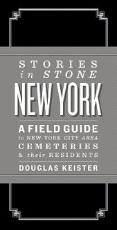 Stories in Stone New York: A Field Guide to New York City Area Cemeteries & Their Residents - Douglas Keister