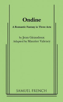 Ondine: A Romantic Fantasy in Three Acts - Jean Giraudoux, Maurice Valency