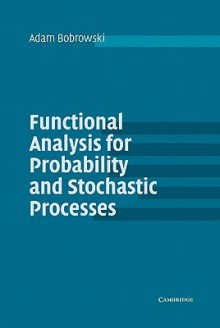Functional Analysis for Probability and Stochastic Processes: An Introduction - Adam Bobrowski