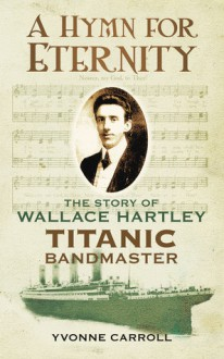 A Hymn for Eternity: The Story of Wallace Hartley, Titanic Bandmaster - Yvonne Carroll, Yvonne Speak