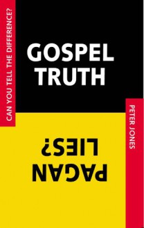 Gospel Truth/Pagan Lies: Can You Tell the Difference? - Peter Jones