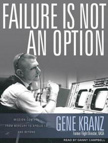 Failure Is Not an Option: Mission Control from Mercury to Apollo 13 and Beyond - Gene Kranz, Danny Campbell