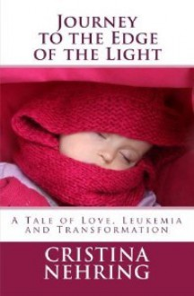 Journey to the Edge of the Light: A Story of Love, Leukemia and Transformation - Cristina Nehring