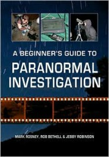 A Beginner's Guide to Paranormal Investigation - Mark Rosney,Rob Bethell,Jebby Robinson