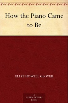 How the Piano Came to Be - Ellye Howell Glover