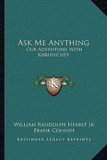 Ask Me Anything: Our Adventures with Khrushchev - William Randolph Hearst Jr., Frank Conniff, Bob Considine