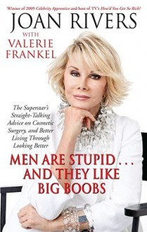 Men Are Stupid . . . And They Like Big Boobs: A Woman's Guide to Beauty Through Plastic Surgery - Joan Rivers, Valerie Frankel