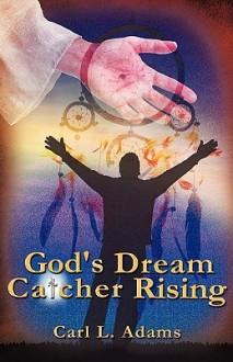 God's Dream Catcher Rising - Carl L. Adams