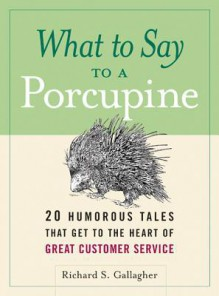 What to Say to a Porcupine: 20 Humorous Tales That Get to the Heart of Great Customer Service - Richard Gallagher