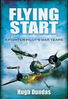 Flying Start: A Fighter Pilot's War Years - Hugh Dundas