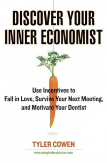 Discover Your Inner Economist: Use Incentives to Fall in Love, Survive Your Next Meeting, and Motivate Your Dentist - Tyler Cowen