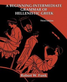 A Beginning-Intermediate Grammar of Hellenistic Greek - Robert W. Funk