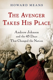 The Avenger Takes His Place: Andrew Johnson and the 45 Days That Changed the Nation - Howard Means