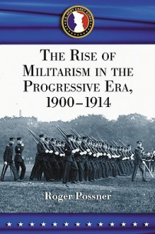 The Rise of Militarism in the Progressive Era, 1900-1914 - Roger Possner