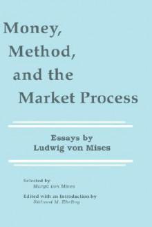 Money, Method, and the Market Process: Essays by Ludwig Von Mises - Ludwig von Mises, Richard M. Ebeling