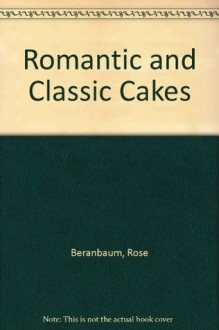 Romantic and Classic Cakes (Great American cooking schools) - Rose Levy Beranbaum