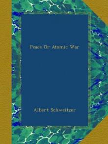 Peace Or Atomic War - Albert Schweitzer