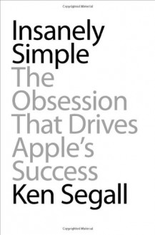 Insanely Simple: The Obsession That Drives Apple's Success - Ken Segall