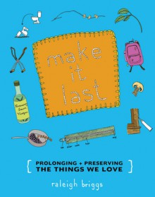 Make It Last: Prolonging + Preserving the Things We Love - Raleigh Briggs