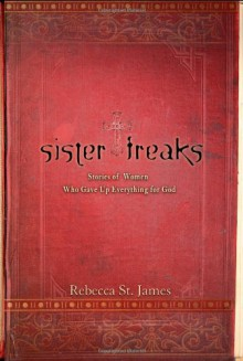 Sister Freaks: Stories of Women Who Gave Up Everything for God - Rebecca St. James, Mary E. DeMuth, Tracey Lawrence, Elizabeth Jusino