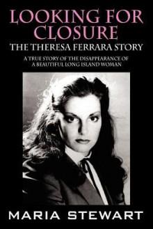 Looking For Closure: The Theresa Ferrara Story - Maria Stewart